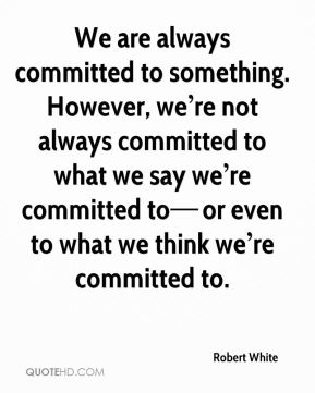 We are always committed to something. However, we're not always committed to what we say we're committed to—or even to what we think we're committed to.