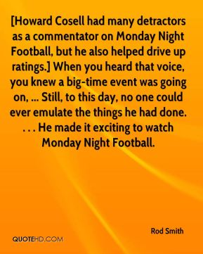 Rod Smith  - [Howard Cosell had many detractors as a commentator on Monday Night Football, but he also helped drive up ratings.] When you heard that voice, you knew a big-time event was going on, ... Still, to this day, no one could ever emulate the things he had done. . . . He made it exciting to watch Monday Night Football.