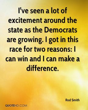 Rod Smith  - I've seen a lot of excitement around the state as the Democrats are growing. I got in this race for two reasons: I can win and I can make a difference.