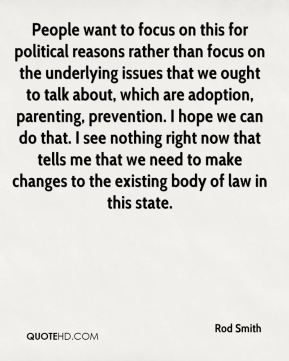 People want to focus on this for political reasons rather than focus on the underlying issues that we ought to talk about, which are adoption, parenting, prevention. I hope we can do that. I see nothing right now that tells me that we need to make changes to the existing body of law in this state.