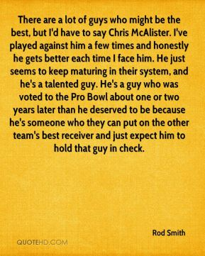 There are a lot of guys who might be the best, but I'd have to say Chris McAlister. I've played against him a few times and honestly he gets better each time I face him. He just seems to keep maturing in their system, and he's a talented guy. He's a guy who was voted to the Pro Bowl about one or two years later than he deserved to be because he's someone who they can put on the other team's best receiver and just expect him to hold that guy in check.