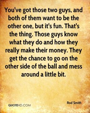 You've got those two guys, and both of them want to be the other one, but it's fun. That's the thing. Those guys know what they do and how they really make their money. They get the chance to go on the other side of the ball and mess around a little bit.