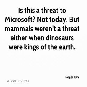 Roger Kay  - Is this a threat to Microsoft? Not today. But mammals weren't a threat either when dinosaurs were kings of the earth.