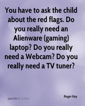 Roger Kay  - You have to ask the child about the red flags. Do you really need an Alienware (gaming) laptop? Do you really need a Webcam? Do you really need a TV tuner?