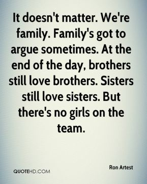 Ron Artest  - It doesn't matter. We're family. Family's got to argue sometimes. At the end of the day, brothers still love brothers. Sisters still love sisters. But there's no girls on the team.