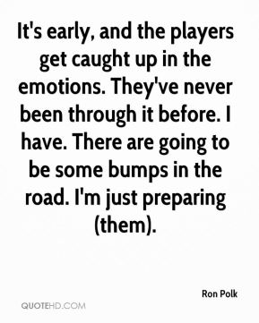 Ron Polk  - It's early, and the players get caught up in the emotions. They've never been through it before. I have. There are going to be some bumps in the road. I'm just preparing (them).