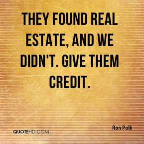 Ron Polk  - They found real estate, and we didn't. Give them credit.