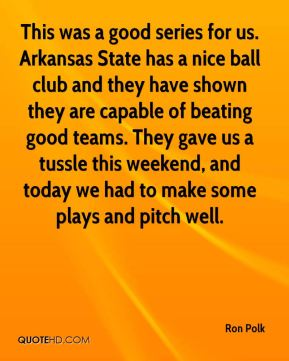 Ron Polk  - This was a good series for us. Arkansas State has a nice ball club and they have shown they are capable of beating good teams. They gave us a tussle this weekend, and today we had to make some plays and pitch well.
