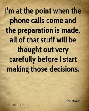 I'm at the point when the phone calls come and the preparation is made, all of that stuff will be thought out very carefully before I start making those decisions.