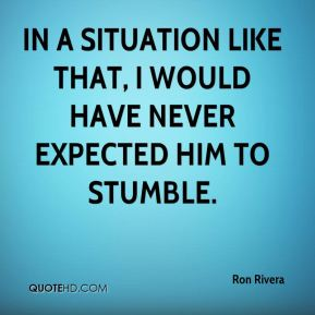 Ron Rivera  - In a situation like that, I would have never expected him to stumble.
