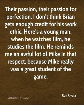 Their passion, their passion for perfection. I don't think Brian gets enough credit for his work ethic. Here's a young man, when he watches film, he studies the film. He reminds me an awful lot of Mike in that respect, because Mike really was a great student of the game.