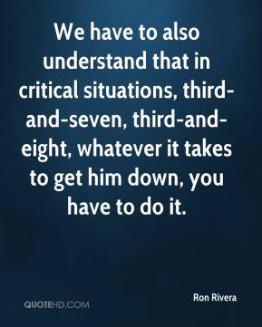 We have to also understand that in critical situations, third-and-seven, third-and-eight, whatever it takes to get him down, you have to do it.
