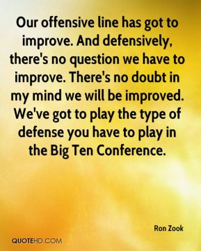 Ron Zook  - Our offensive line has got to improve. And defensively, there's no question we have to improve. There's no doubt in my mind we will be improved. We've got to play the type of defense you have to play in the Big Ten Conference.