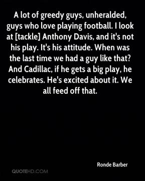 A lot of greedy guys, unheralded, guys who love playing football. I look at [tackle] Anthony Davis, and it's not his play. It's his attitude. When was the last time we had a guy like that? And Cadillac, if he gets a big play, he celebrates. He's excited about it. We all feed off that.