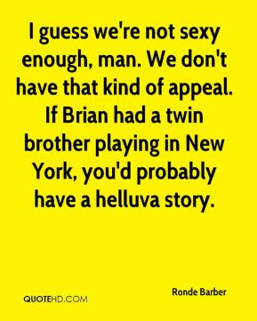 I guess we're not sexy enough, man. We don't have that kind of appeal. If Brian had a twin brother playing in New York, you'd probably have a helluva story.