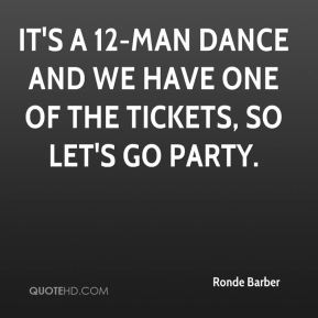 It's a 12-man dance and we have one of the tickets, so let's go party.