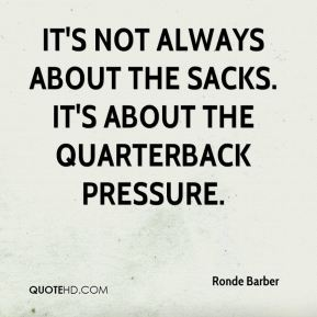 Ronde Barber  - It's not always about the sacks. It's about the quarterback pressure.