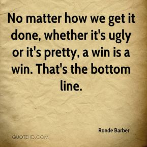 No matter how we get it done, whether it's ugly or it's pretty, a win is a win. That's the bottom line.