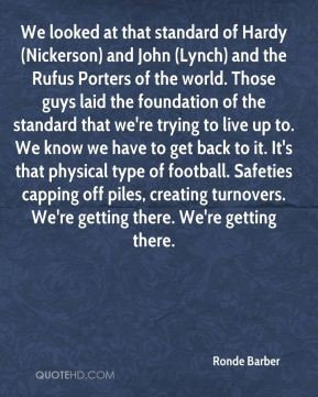 We looked at that standard of Hardy (Nickerson) and John (Lynch) and the Rufus Porters of the world. Those guys laid the foundation of the standard that we're trying to live up to. We know we have to get back to it. It's that physical type of football. Safeties capping off piles, creating turnovers. We're getting there. We're getting there.