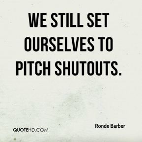 We still set ourselves to pitch shutouts.