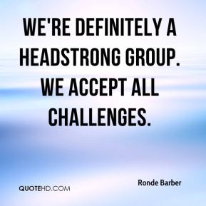 We're definitely a headstrong group. We accept all challenges.