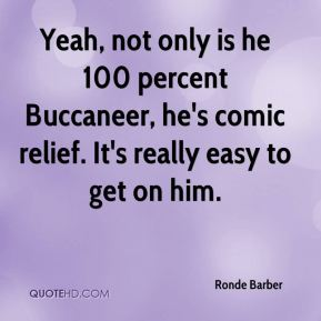 Ronde Barber  - Yeah, not only is he 100 percent Buccaneer, he's comic relief. It's really easy to get on him.