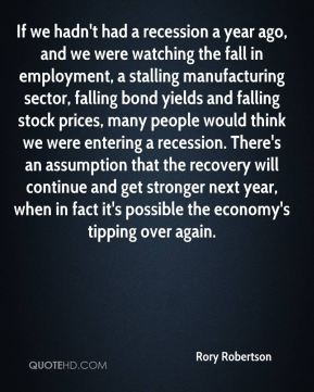 Rory Robertson  - If we hadn't had a recession a year ago, and we were watching the fall in employment, a stalling manufacturing sector, falling bond yields and falling stock prices, many people would think we were entering a recession. There's an assumption that the recovery will continue and get stronger next year, when in fact it's possible the economy's tipping over again.