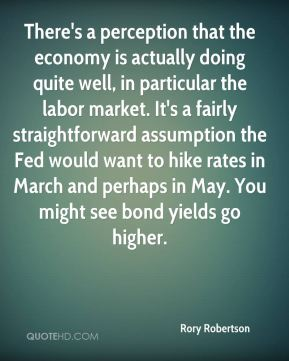 Rory Robertson  - There's a perception that the economy is actually doing quite well, in particular the labor market. It's a fairly straightforward assumption the Fed would want to hike rates in March and perhaps in May. You might see bond yields go higher.