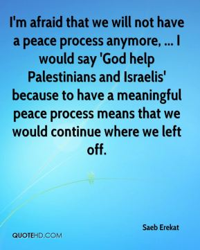 I'm afraid that we will not have a peace process anymore, ... I would say 'God help Palestinians and Israelis' because to have a meaningful peace process means that we would continue where we left off.