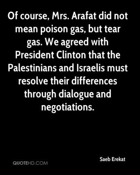 Of course, Mrs. Arafat did not mean poison gas, but tear gas. We agreed with President Clinton that the Palestinians and Israelis must resolve their differences through dialogue and negotiations.