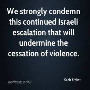 Saeb Erekat  - We strongly condemn this continued Israeli escalation that will undermine the cessation of violence.