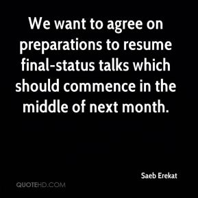 Saeb Erekat  - We want to agree on preparations to resume final-status talks which should commence in the middle of next month.