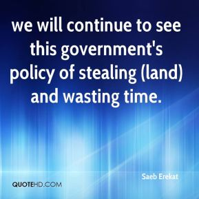 we will continue to see this government's policy of stealing (land) and wasting time.