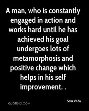 Sam Veda  - A man, who is constantly engaged in action and works hard until he has achieved his goal undergoes lots of metamorphosis and positive change which helps in his self improvement. .