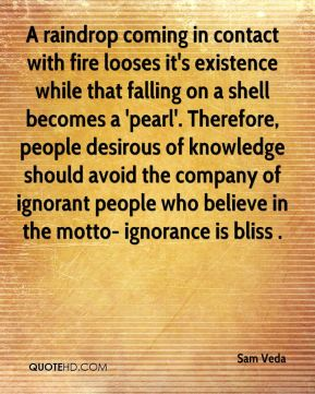 A raindrop coming in contact with fire looses it's existence while that falling on a shell becomes a 'pearl'. Therefore, people desirous of knowledge should avoid the company of ignorant people who believe in the motto- ignorance is bliss .