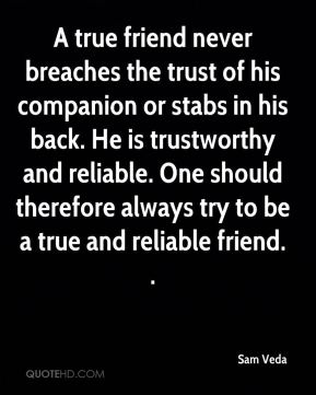 A true friend never breaches the trust of his companion or stabs in his back. He is trustworthy and reliable. One should therefore always try to be a true and reliable friend. .