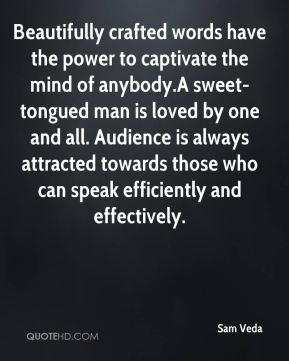 Sam Veda  - Beautifully crafted words have the power to captivate the mind of anybody.A sweet-tongued man is loved by one and all. Audience is always attracted towards those who can speak efficiently and effectively.