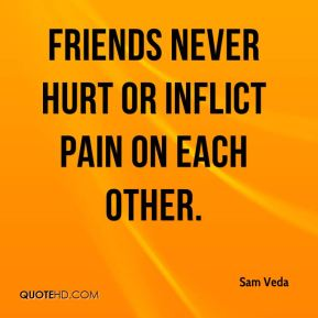 Friends never hurt or inflict pain on each other.