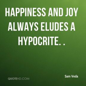 Happiness and joy always eludes a hypocrite. .