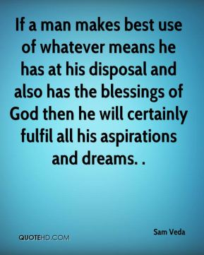 Sam Veda  - If a man makes best use of whatever means he has at his disposal and also has the blessings of God then he will certainly fulfil all his aspirations and dreams. .