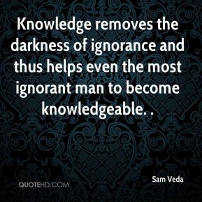 Knowledge removes the darkness of ignorance and thus helps even the most ignorant man to become knowledgeable. .