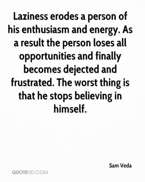 Sam Veda  - Laziness erodes a person of his enthusiasm and energy. As a result the person loses all opportunities and finally becomes dejected and frustrated. The worst thing is that he stops believing in himself.