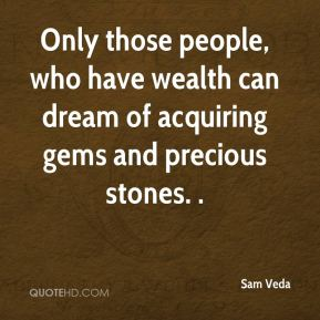 Only those people, who have wealth can dream of acquiring gems and precious stones. .
