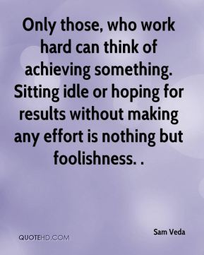 Only those, who work hard can think of achieving something. Sitting idle or hoping for results without making any effort is nothing but foolishness. .