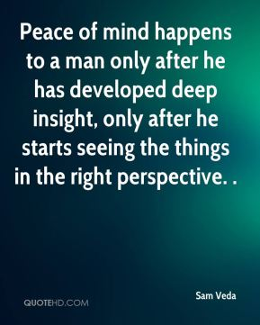Sam Veda  - Peace of mind happens to a man only after he has developed deep insight, only after he starts seeing the things in the right perspective. .