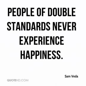 Sam Veda  - People of double standards never experience happiness.