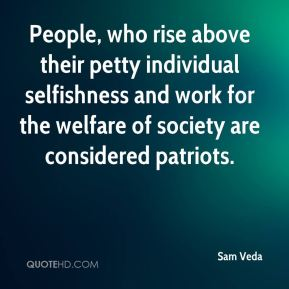 Sam Veda  - People, who rise above their petty individual selfishness and work for the welfare of society are considered patriots.