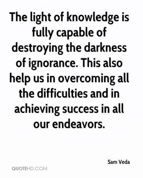 The light of knowledge is fully capable of destroying the darkness of ignorance. This also help us in overcoming all the difficulties and in achieving success in all our endeavors.