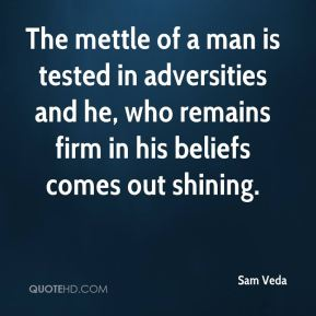 The mettle of a man is tested in adversities and he, who remains firm in his beliefs comes out shining.