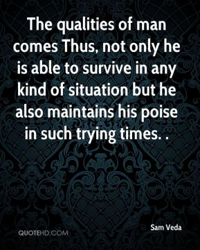 The qualities of man comes Thus, not only he is able to survive in any kind of situation but he also maintains his poise in such trying times. .